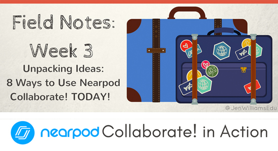 Field Notes Week 3: 8 Ways to Use Nearpod Collaborate! TODAY!