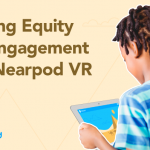 Building Equity and Engagement with Nearpod VR